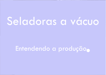 Entendendo a produção de seladoras a vácuo