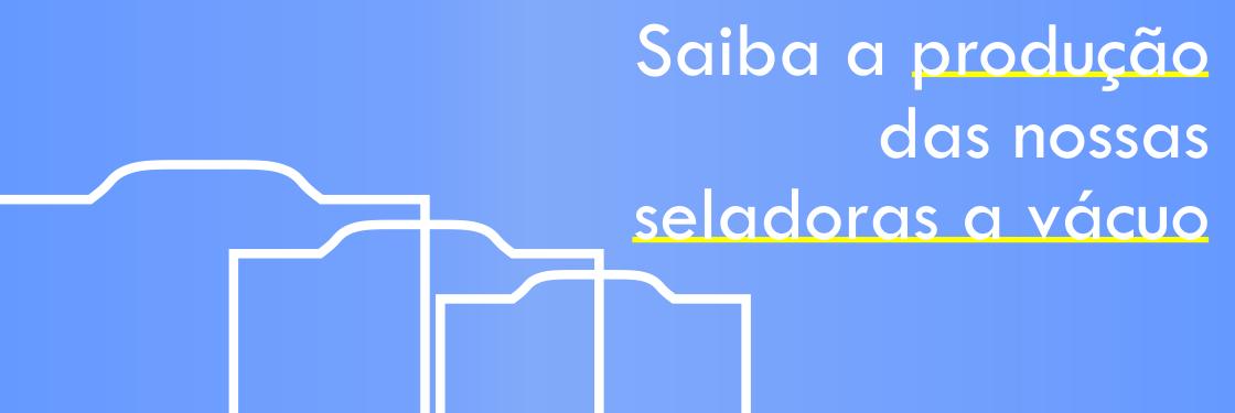 Saiba qual é a produção das nossas seladoras a vácuo